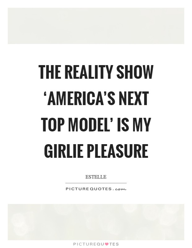 The reality show 'America's Next Top Model' is my girlie pleasure Picture Quote #1