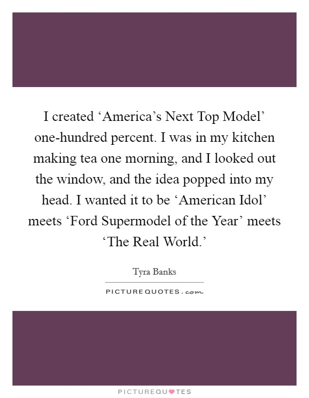 I created 'America's Next Top Model' one-hundred percent. I was in my kitchen making tea one morning, and I looked out the window, and the idea popped into my head. I wanted it to be 'American Idol' meets 'Ford Supermodel of the Year' meets 'The Real World.' Picture Quote #1