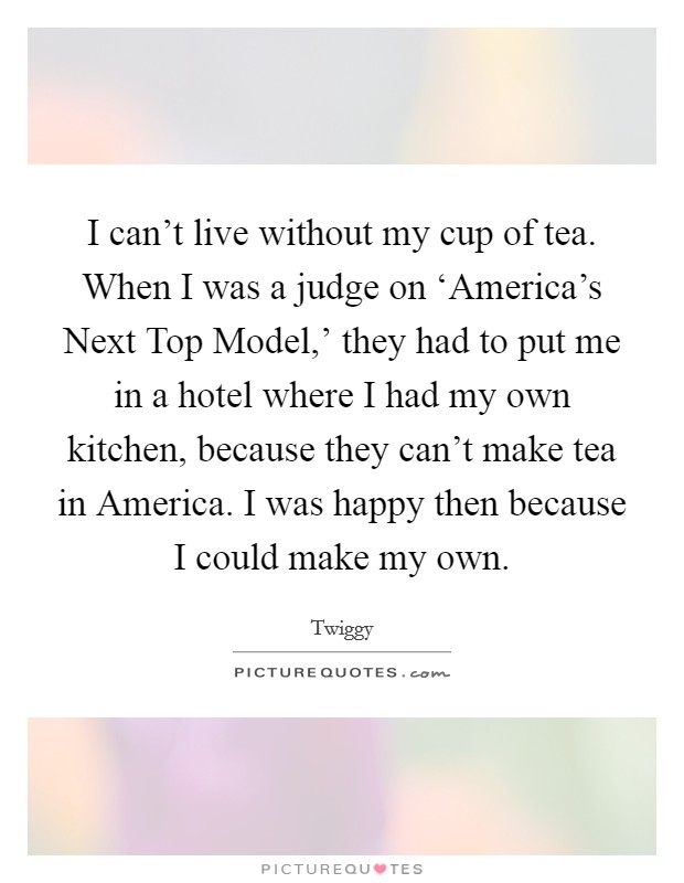 I can't live without my cup of tea. When I was a judge on 'America's Next Top Model,' they had to put me in a hotel where I had my own kitchen, because they can't make tea in America. I was happy then because I could make my own. Picture Quote #1