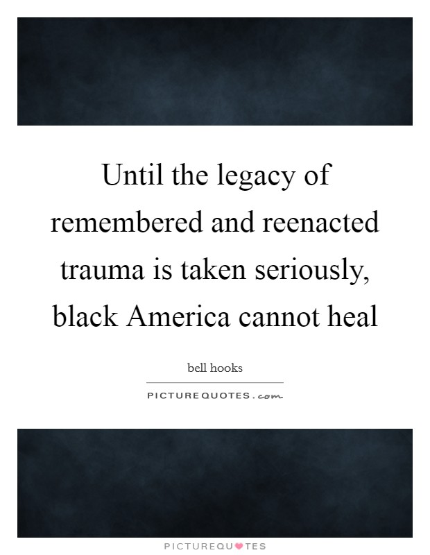 Until the legacy of remembered and reenacted trauma is taken seriously, black America cannot heal Picture Quote #1