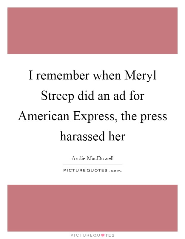 I remember when Meryl Streep did an ad for American Express, the press harassed her Picture Quote #1