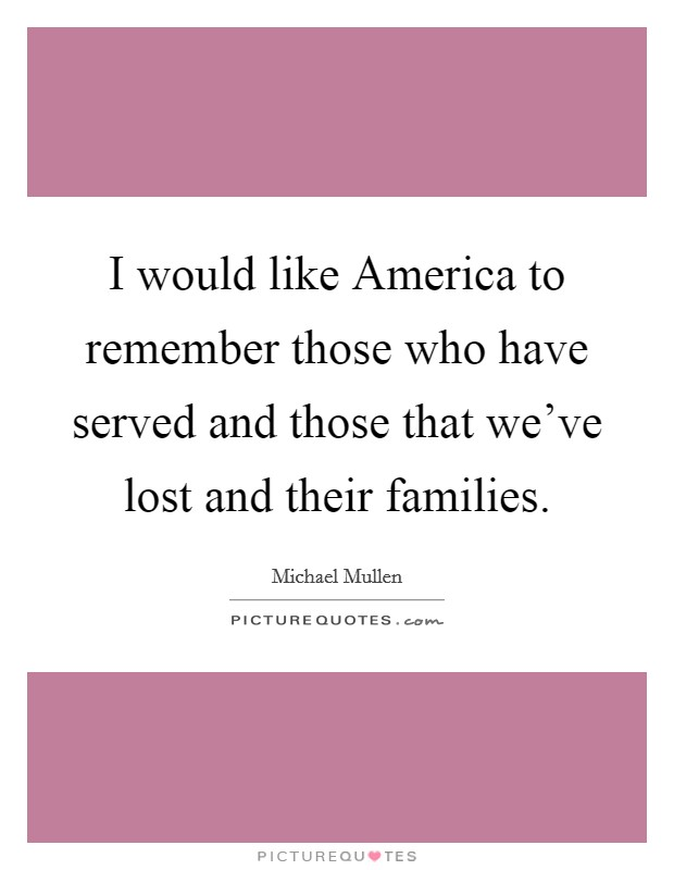 I would like America to remember those who have served and those that we've lost and their families Picture Quote #1