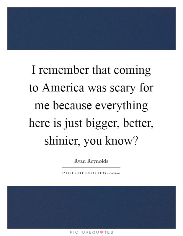 I remember that coming to America was scary for me because everything here is just bigger, better, shinier, you know? Picture Quote #1