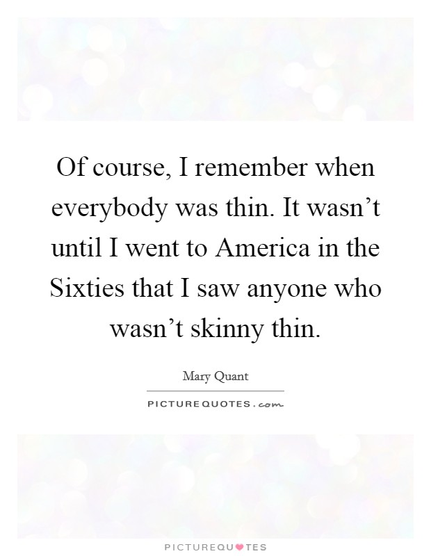 Of course, I remember when everybody was thin. It wasn't until I went to America in the Sixties that I saw anyone who wasn't skinny thin Picture Quote #1