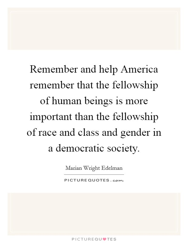 Remember and help America remember that the fellowship of human beings is more important than the fellowship of race and class and gender in a democratic society Picture Quote #1