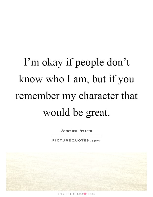 I'm okay if people don't know who I am, but if you remember my character that would be great Picture Quote #1