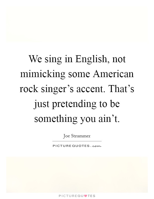 We sing in English, not mimicking some American rock singer's accent. That's just pretending to be something you ain't Picture Quote #1