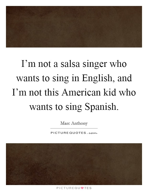 I'm not a salsa singer who wants to sing in English, and I'm not this American kid who wants to sing Spanish Picture Quote #1