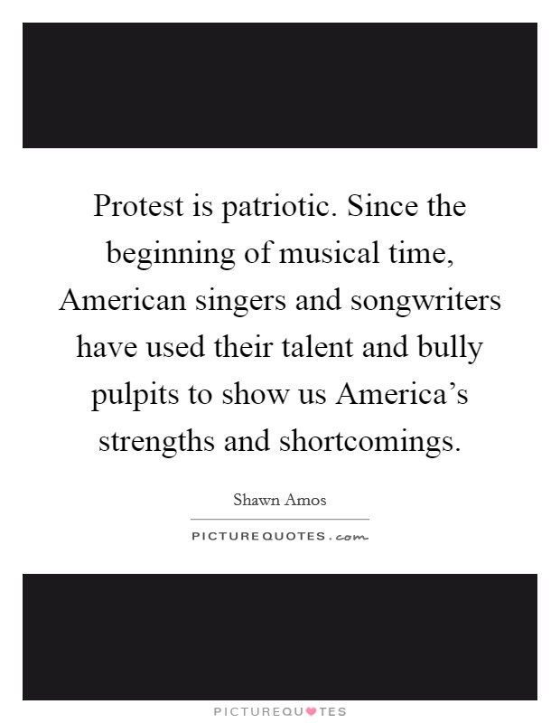 Protest is patriotic. Since the beginning of musical time, American singers and songwriters have used their talent and bully pulpits to show us America's strengths and shortcomings Picture Quote #1
