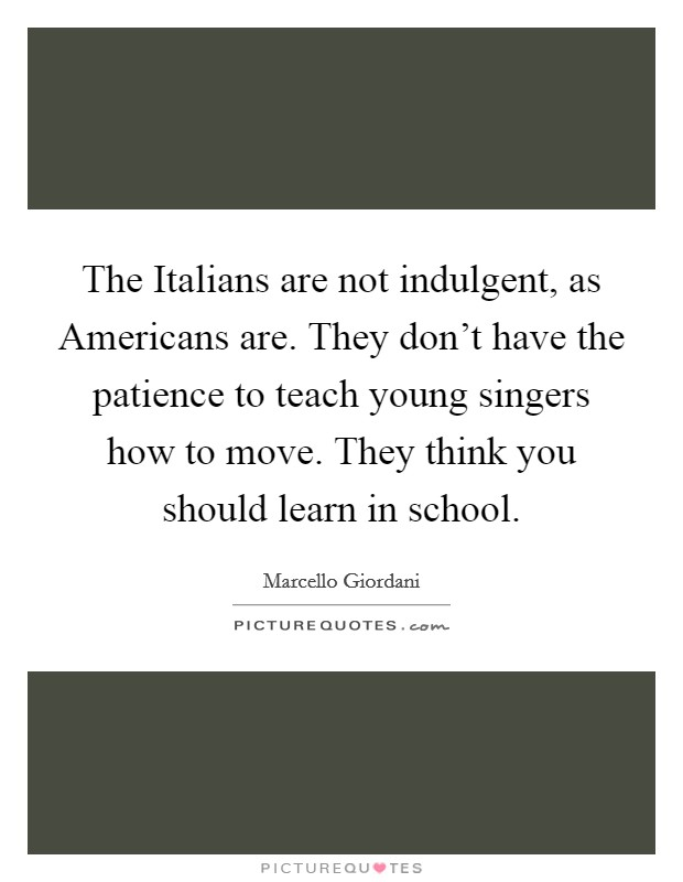 The Italians are not indulgent, as Americans are. They don't have the patience to teach young singers how to move. They think you should learn in school Picture Quote #1