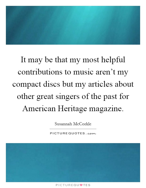It may be that my most helpful contributions to music aren't my compact discs but my articles about other great singers of the past for American Heritage magazine Picture Quote #1
