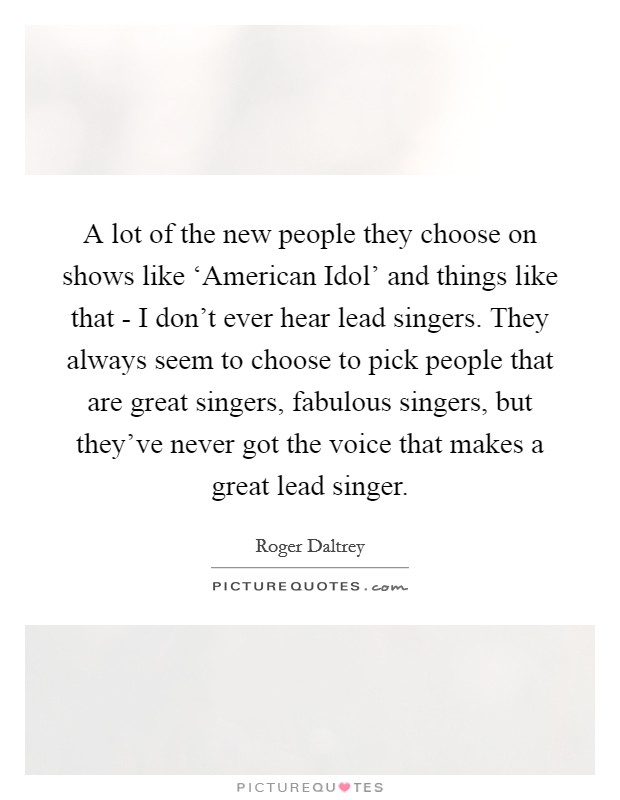 A lot of the new people they choose on shows like 'American Idol' and things like that - I don't ever hear lead singers. They always seem to choose to pick people that are great singers, fabulous singers, but they've never got the voice that makes a great lead singer Picture Quote #1