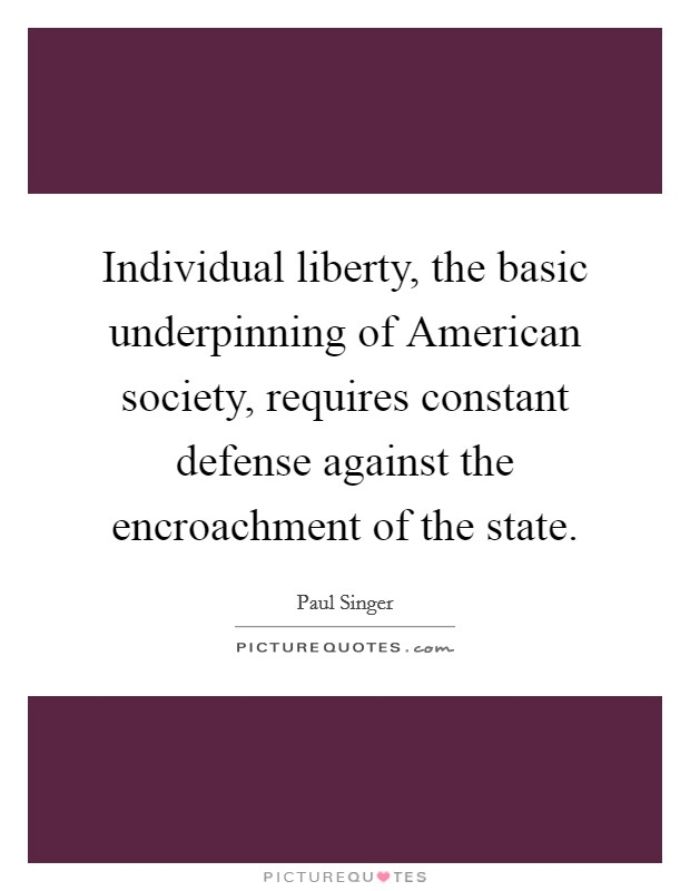 Individual liberty, the basic underpinning of American society, requires constant defense against the encroachment of the state Picture Quote #1