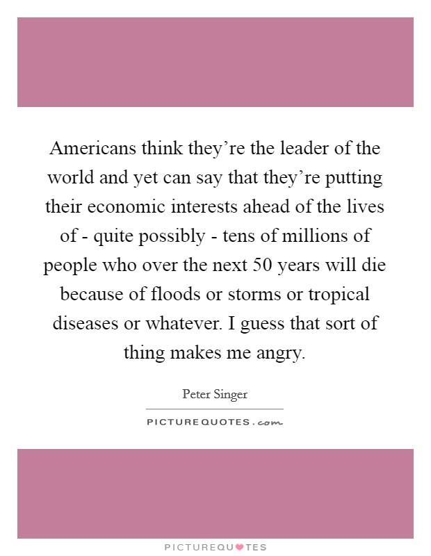 Americans think they're the leader of the world and yet can say that they're putting their economic interests ahead of the lives of - quite possibly - tens of millions of people who over the next 50 years will die because of floods or storms or tropical diseases or whatever. I guess that sort of thing makes me angry Picture Quote #1