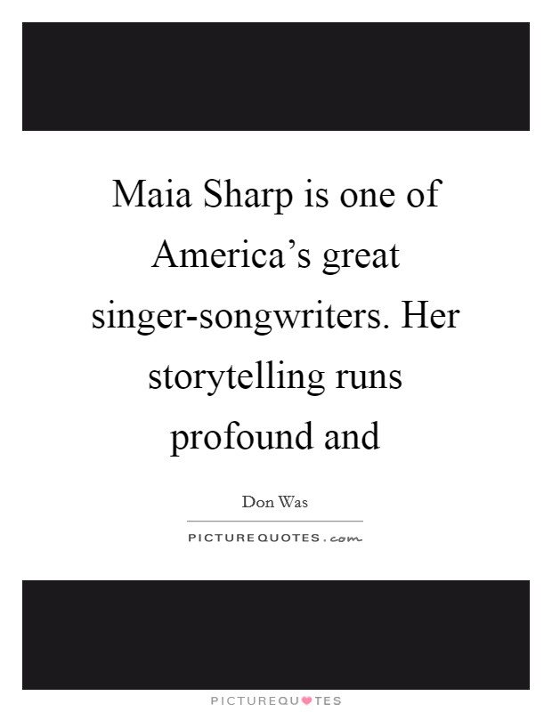 Maia Sharp is one of America's great singer-songwriters. Her storytelling runs profound and Picture Quote #1