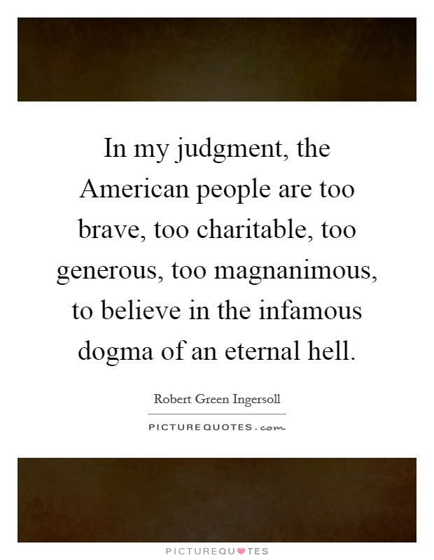 In my judgment, the American people are too brave, too charitable, too generous, too magnanimous, to believe in the infamous dogma of an eternal hell Picture Quote #1