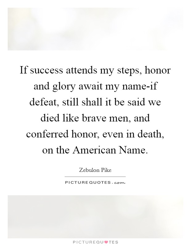 If success attends my steps, honor and glory await my name-if defeat, still shall it be said we died like brave men, and conferred honor, even in death, on the American Name Picture Quote #1