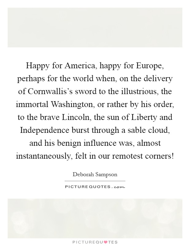 Happy for America, happy for Europe, perhaps for the world when, on the delivery of Cornwallis's sword to the illustrious, the immortal Washington, or rather by his order, to the brave Lincoln, the sun of Liberty and Independence burst through a sable cloud, and his benign influence was, almost instantaneously, felt in our remotest corners! Picture Quote #1