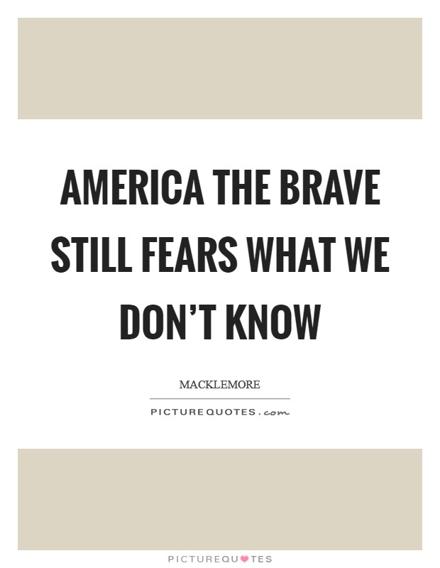 America the brave Still fears what we don't know Picture Quote #1