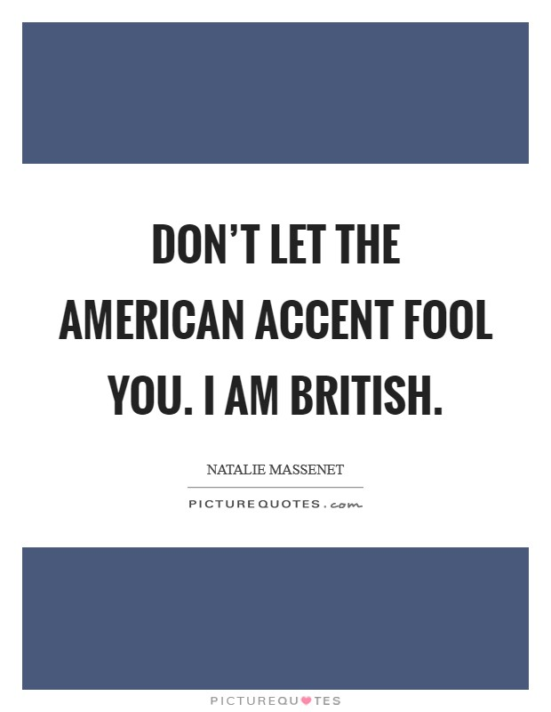 Don't let the American accent fool you. I am British Picture Quote #1