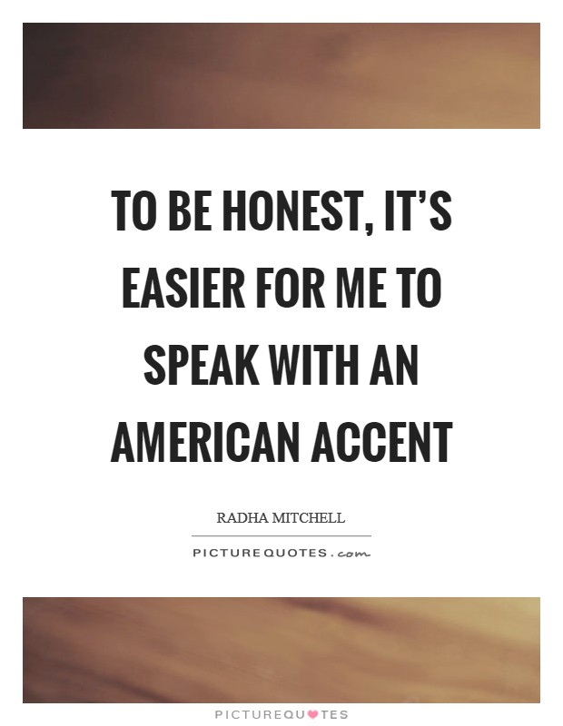 To be honest, it's easier for me to speak with an American accent Picture Quote #1