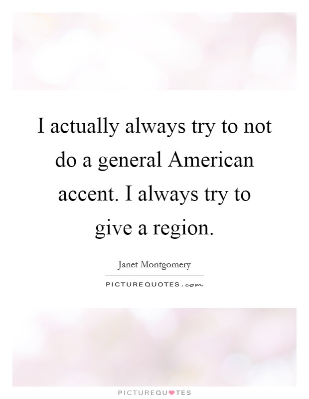 I actually always try to not do a general American accent. I always try to give a region Picture Quote #1
