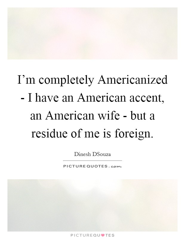 I'm completely Americanized - I have an American accent, an American wife - but a residue of me is foreign Picture Quote #1