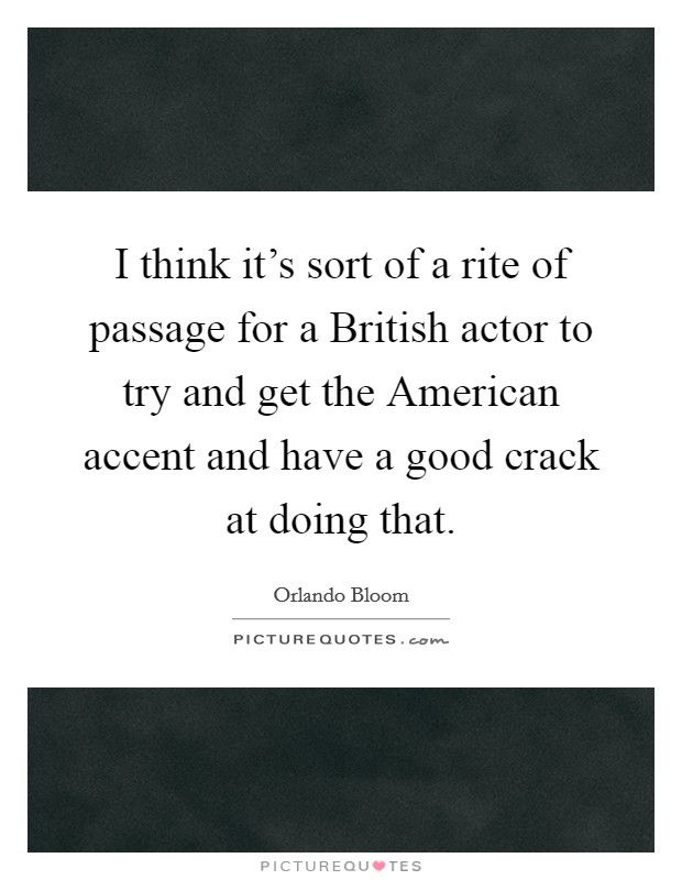 I think it's sort of a rite of passage for a British actor to try and get the American accent and have a good crack at doing that Picture Quote #1