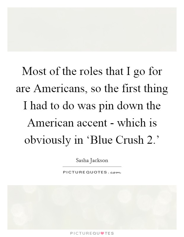 Most of the roles that I go for are Americans, so the first thing I had to do was pin down the American accent - which is obviously in 'Blue Crush 2.' Picture Quote #1