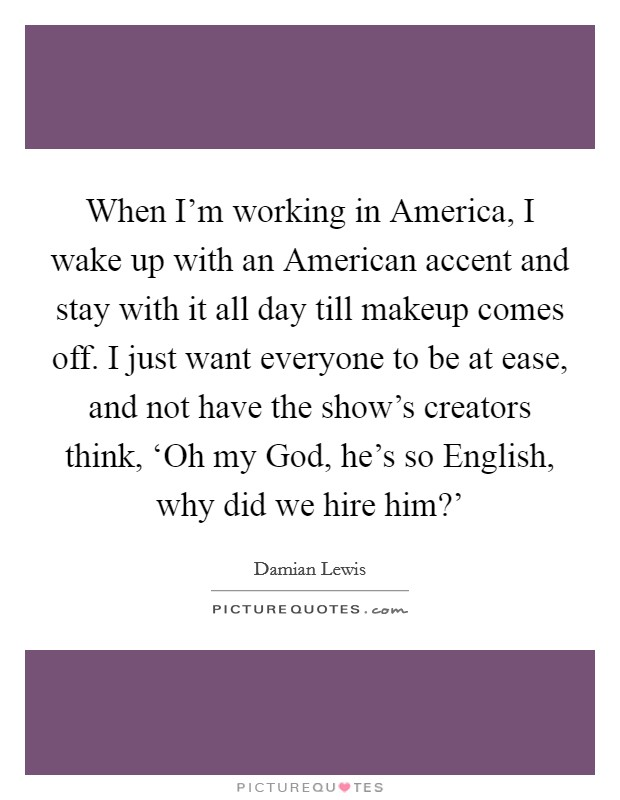 When I'm working in America, I wake up with an American accent and stay with it all day till makeup comes off. I just want everyone to be at ease, and not have the show's creators think, 'Oh my God, he's so English, why did we hire him?' Picture Quote #1