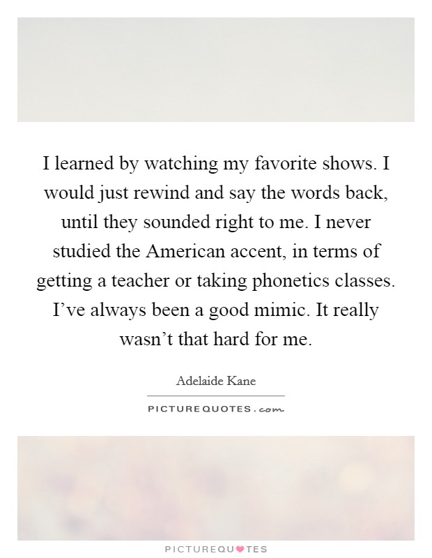 I learned by watching my favorite shows. I would just rewind and say the words back, until they sounded right to me. I never studied the American accent, in terms of getting a teacher or taking phonetics classes. I've always been a good mimic. It really wasn't that hard for me Picture Quote #1