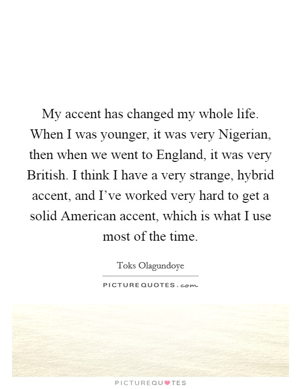 My accent has changed my whole life. When I was younger, it was very Nigerian, then when we went to England, it was very British. I think I have a very strange, hybrid accent, and I've worked very hard to get a solid American accent, which is what I use most of the time Picture Quote #1