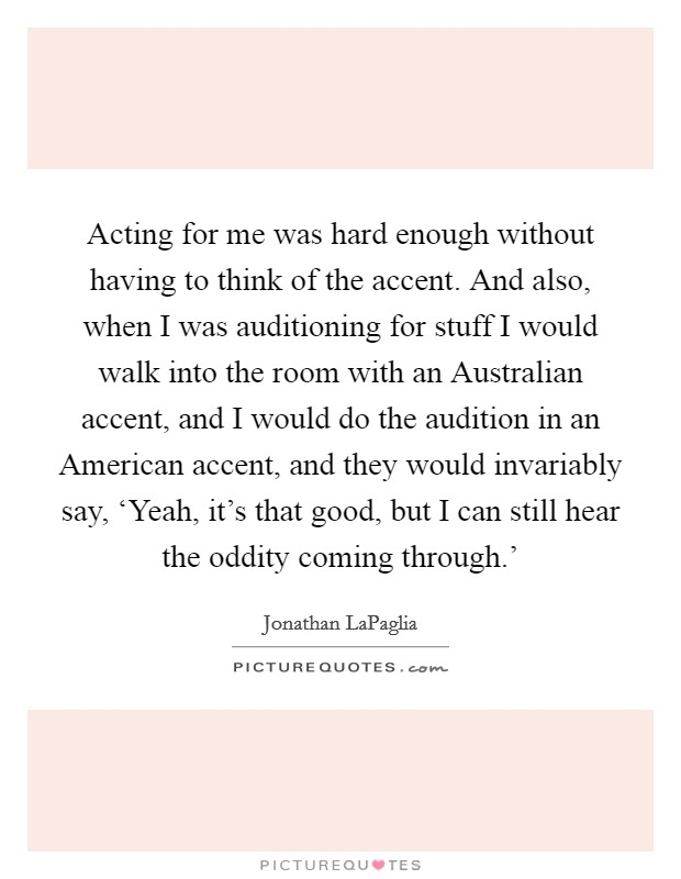 Acting for me was hard enough without having to think of the accent. And also, when I was auditioning for stuff I would walk into the room with an Australian accent, and I would do the audition in an American accent, and they would invariably say, 'Yeah, it's that good, but I can still hear the oddity coming through.' Picture Quote #1