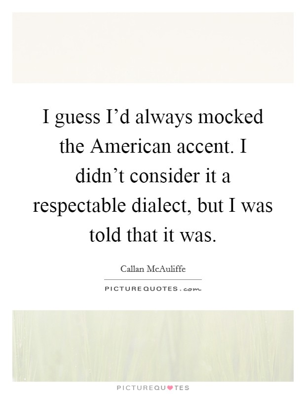 I guess I'd always mocked the American accent. I didn't consider it a respectable dialect, but I was told that it was Picture Quote #1