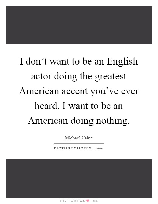 I don't want to be an English actor doing the greatest American accent you've ever heard. I want to be an American doing nothing Picture Quote #1