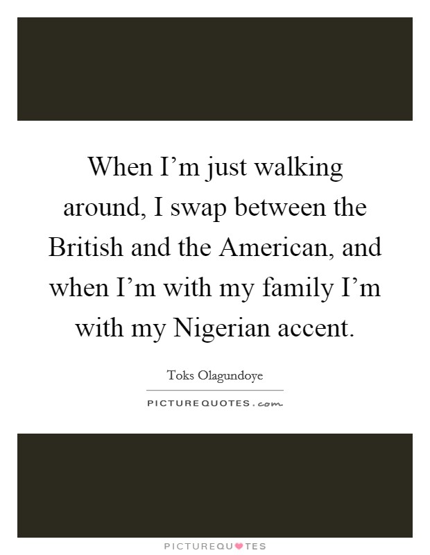 When I'm just walking around, I swap between the British and the American, and when I'm with my family I'm with my Nigerian accent Picture Quote #1