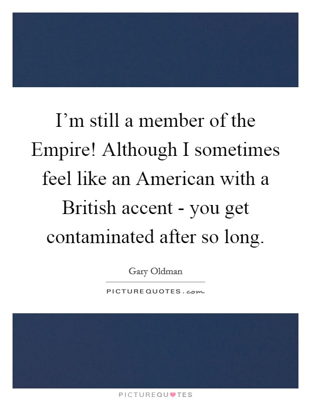 I'm still a member of the Empire! Although I sometimes feel like an American with a British accent - you get contaminated after so long Picture Quote #1