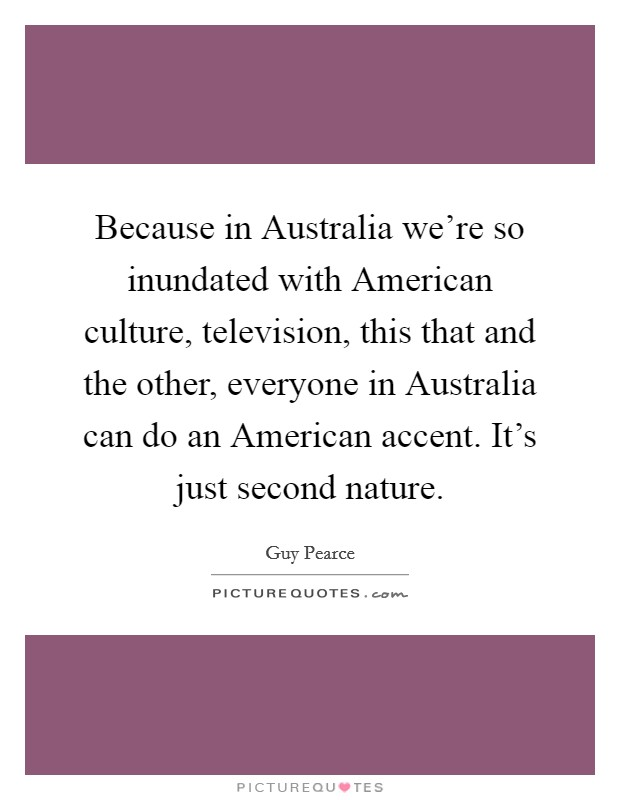 Because in Australia we're so inundated with American culture, television, this that and the other, everyone in Australia can do an American accent. It's just second nature Picture Quote #1