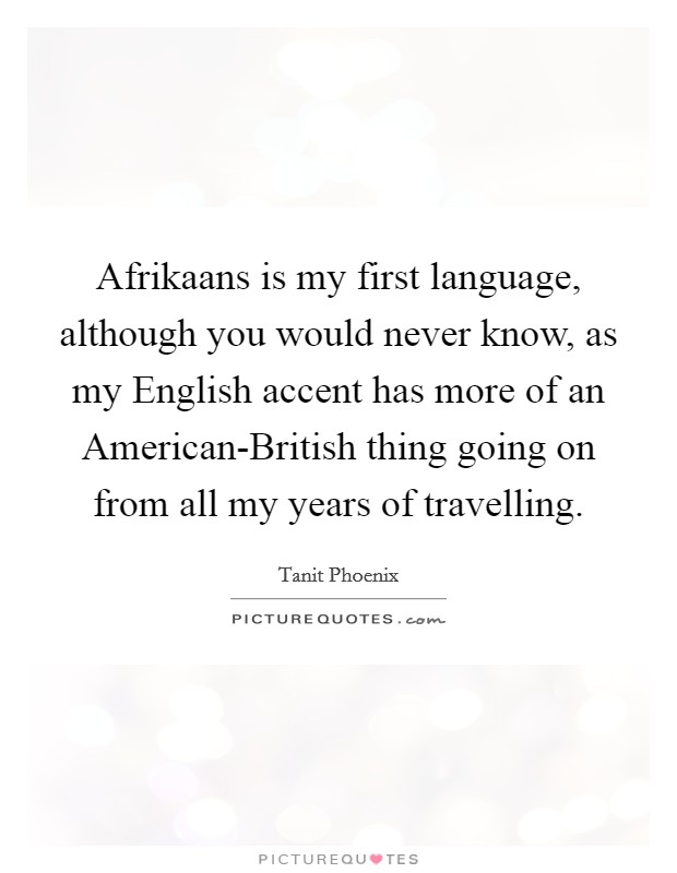 Afrikaans is my first language, although you would never know, as my English accent has more of an American-British thing going on from all my years of travelling Picture Quote #1
