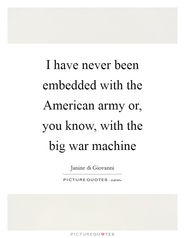 I have never been embedded with the American army or, you know, with the big war machine Picture Quote #1