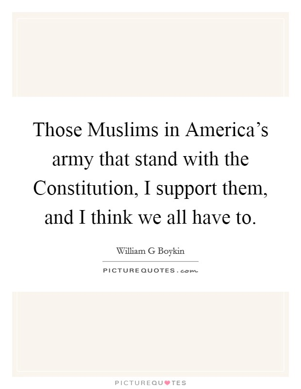 Those Muslims in America's army that stand with the Constitution, I support them, and I think we all have to Picture Quote #1