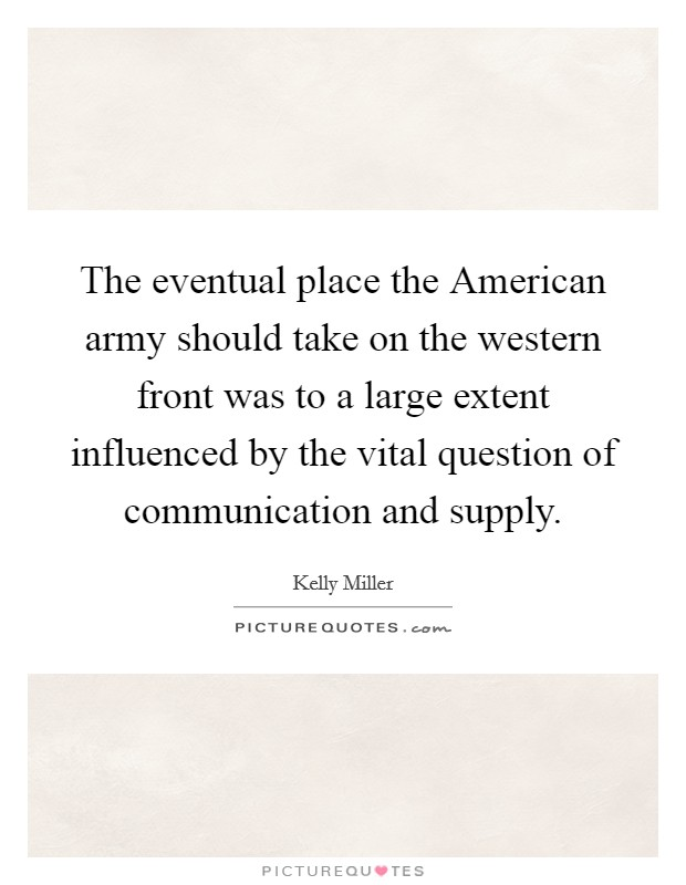 The eventual place the American army should take on the western front was to a large extent influenced by the vital question of communication and supply Picture Quote #1