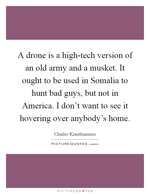 A drone is a high-tech version of an old army and a musket. It ought to be used in Somalia to hunt bad guys, but not in America. I don't want to see it hovering over anybody's home Picture Quote #1