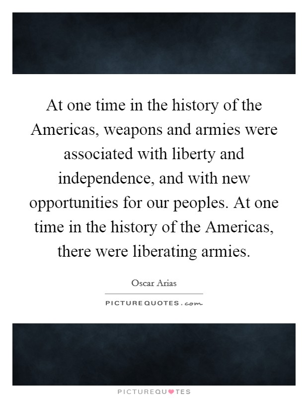 At one time in the history of the Americas, weapons and armies were associated with liberty and independence, and with new opportunities for our peoples. At one time in the history of the Americas, there were liberating armies Picture Quote #1