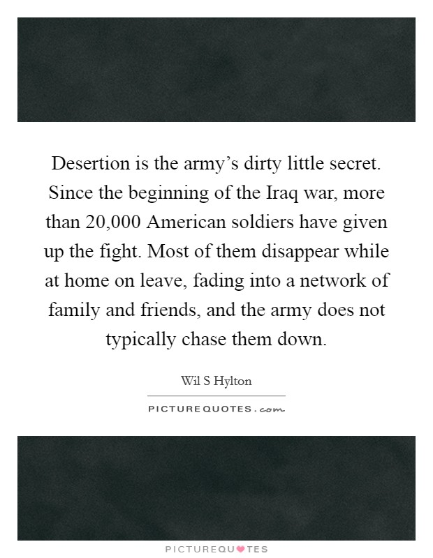 Desertion is the army's dirty little secret. Since the beginning of the Iraq war, more than 20,000 American soldiers have given up the fight. Most of them disappear while at home on leave, fading into a network of family and friends, and the army does not typically chase them down Picture Quote #1