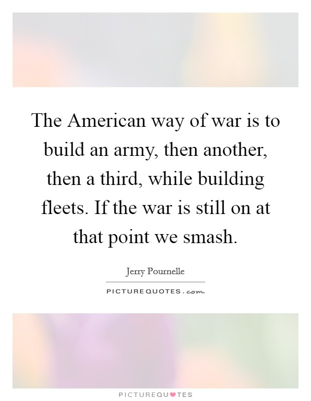 The American way of war is to build an army, then another, then a third, while building fleets. If the war is still on at that point we smash Picture Quote #1