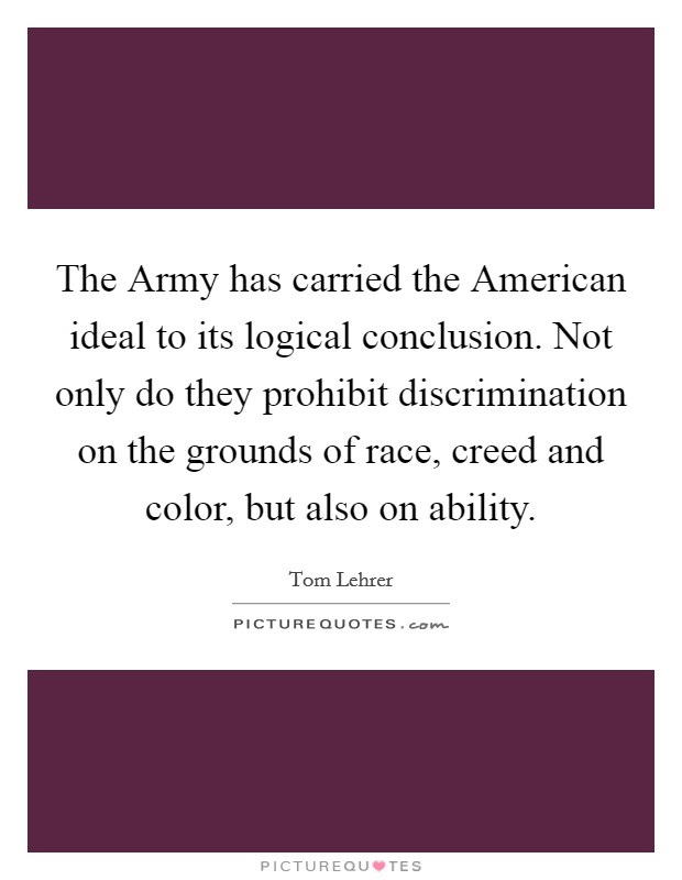 The Army has carried the American ideal to its logical conclusion. Not only do they prohibit discrimination on the grounds of race, creed and color, but also on ability Picture Quote #1