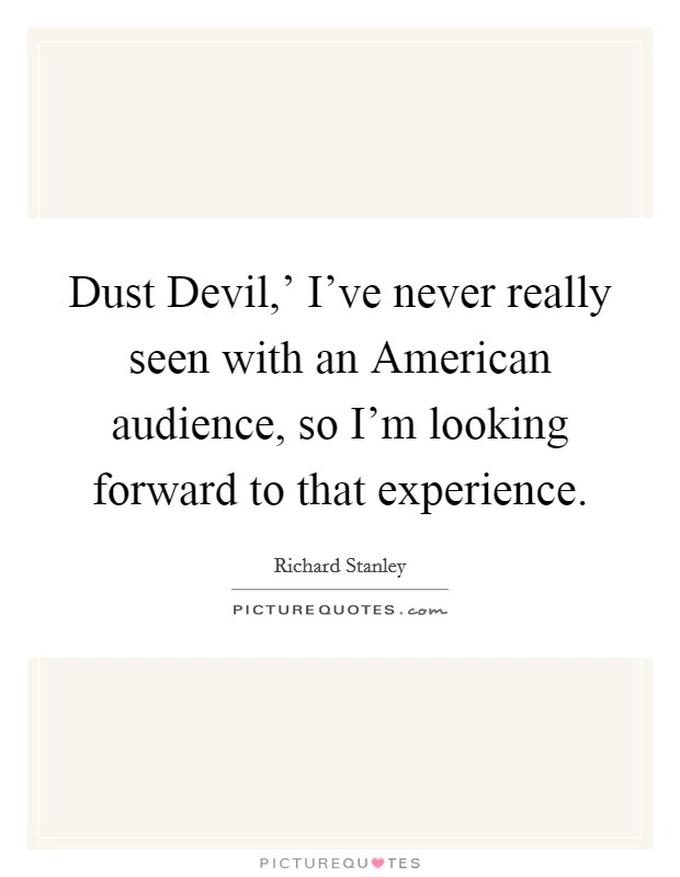 Dust Devil,' I've never really seen with an American audience, so I'm looking forward to that experience Picture Quote #1