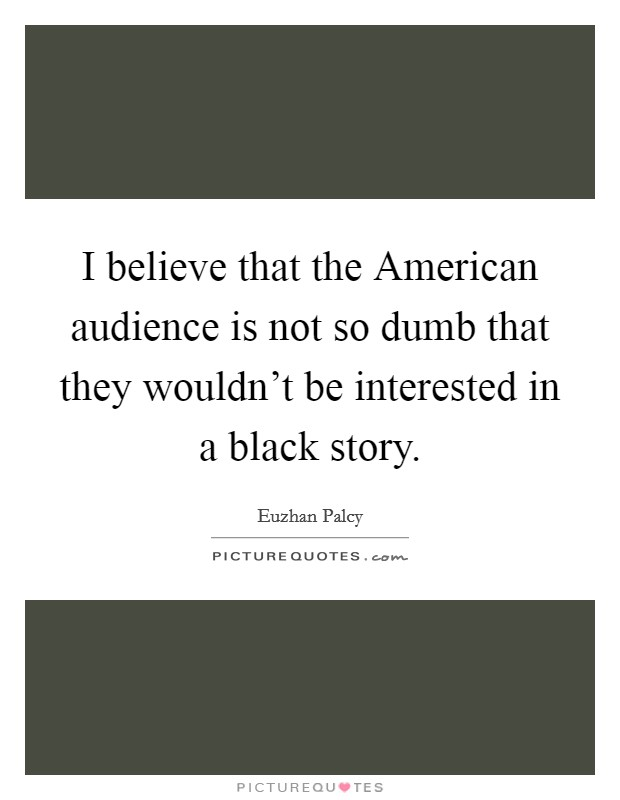 I believe that the American audience is not so dumb that they wouldn't be interested in a black story Picture Quote #1