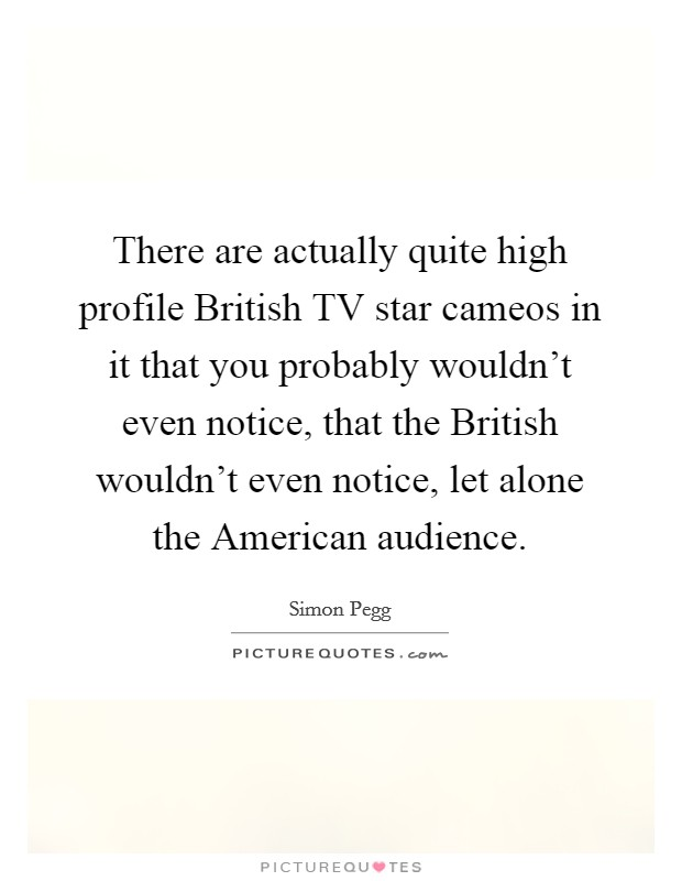 There are actually quite high profile British TV star cameos in it that you probably wouldn't even notice, that the British wouldn't even notice, let alone the American audience Picture Quote #1